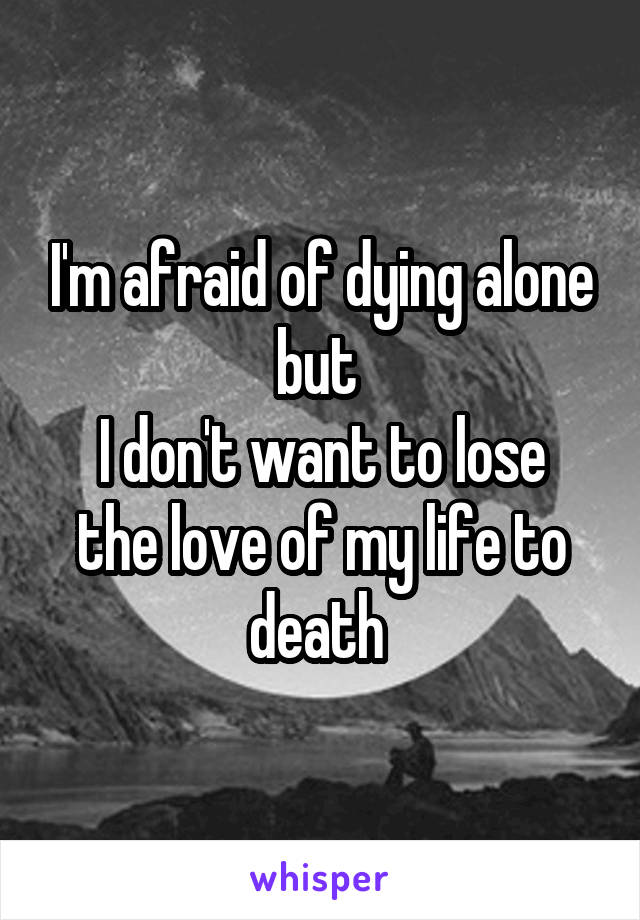 I'm afraid of dying alone but  I don't want to lose the love of my life to death