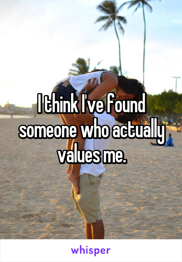 I think I've found someone who actually values me.