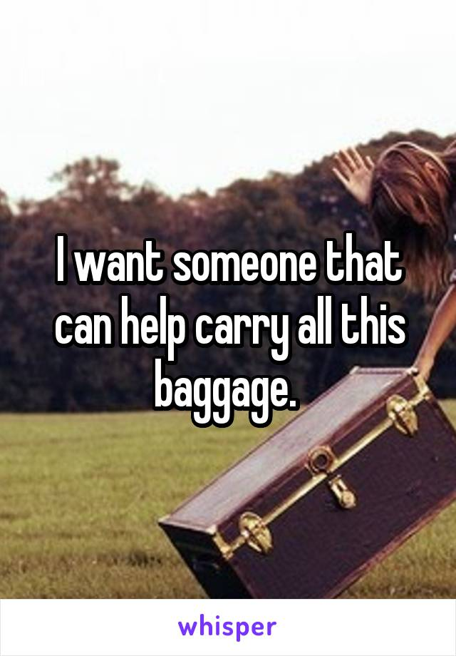 I want someone that can help carry all this baggage.