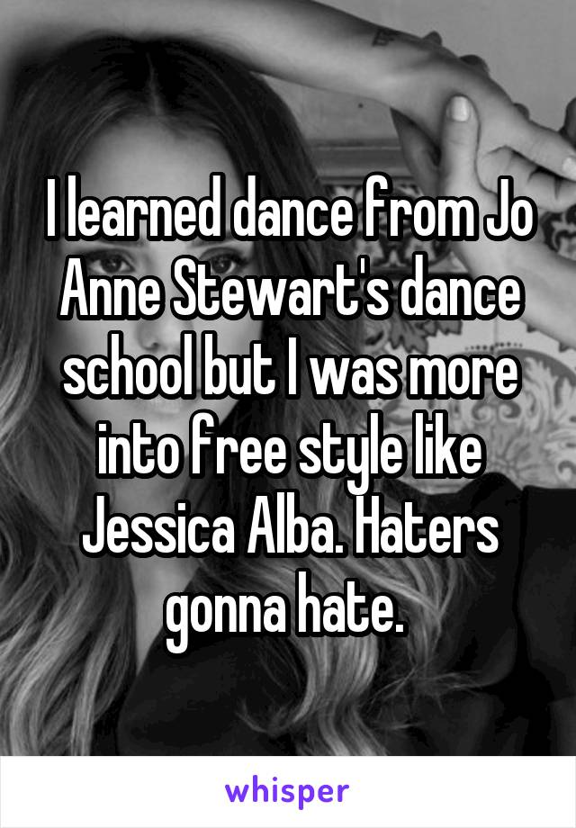 I learned dance from Jo Anne Stewart's dance school but I was more into free style like Jessica Alba. Haters gonna hate.