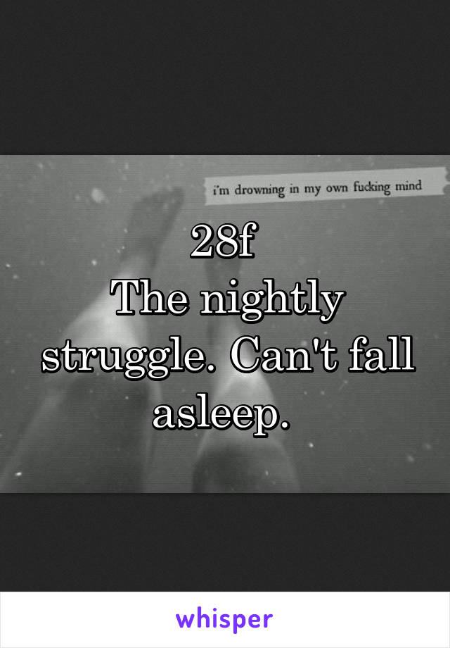 28f  The nightly struggle. Can't fall asleep.