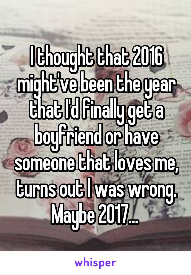 I thought that 2016 might've been the year that I'd finally get a boyfriend or have someone that loves me, turns out I was wrong. Maybe 2017...
