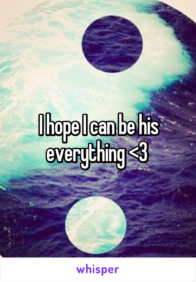 I hope I can be his everything <3