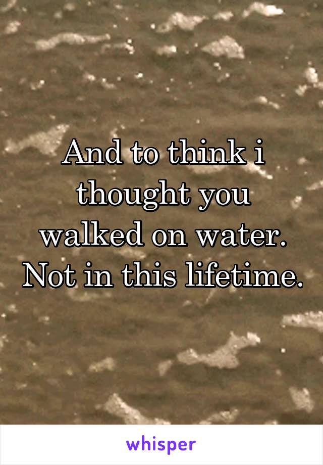 And to think i thought you walked on water. Not in this lifetime.