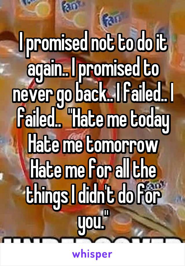 "I promised not to do it again.. I promised to never go back.. I failed.. I failed..  ""Hate me today Hate me tomorrow Hate me for all the things I didn't do for you."""