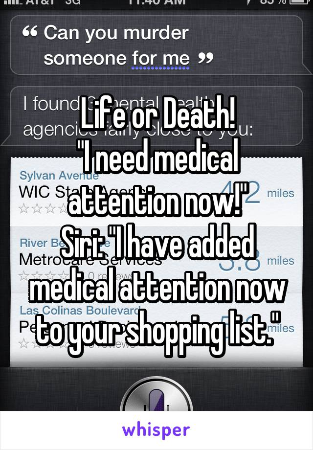 "Life or Death! ""I need medical attention now!"" Siri: ""I have added medical attention now to your shopping list."""