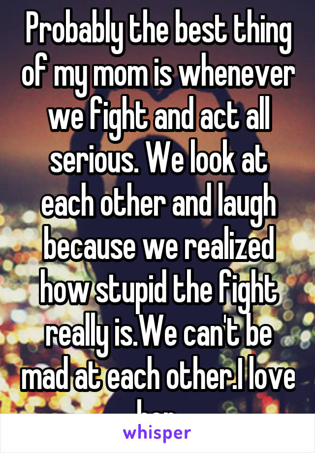 Probably the best thing of my mom is whenever we fight and act all serious. We look at each other and laugh because we realized how stupid the fight really is.We can't be mad at each other.I love her.
