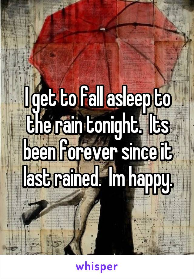 I get to fall asleep to the rain tonight.  Its been forever since it last rained.  Im happy.