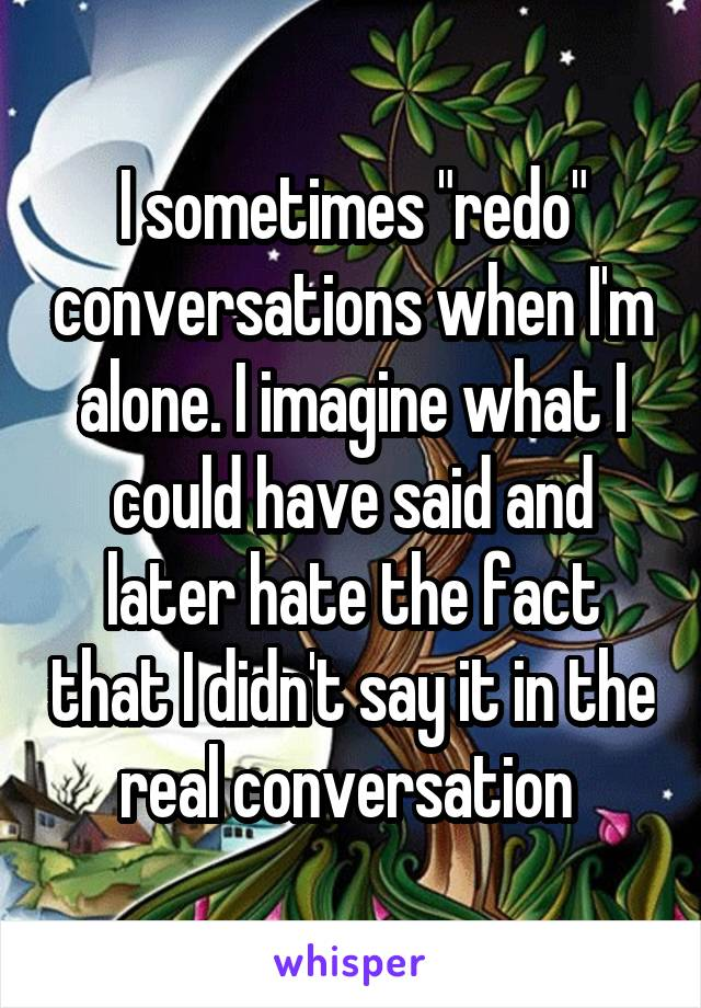 "I sometimes ""redo"" conversations when I'm alone. I imagine what I could have said and later hate the fact that I didn't say it in the real conversation"