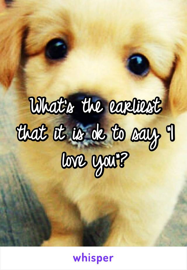 "What's the earliest that it is ok to say ""I love you""?"