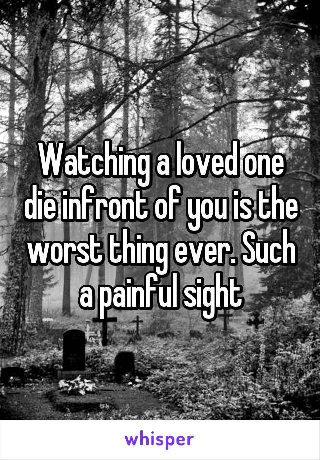 Watching a loved one die infront of you is the worst thing ever. Such a painful sight