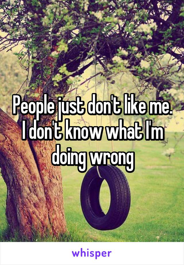 People just don't like me. I don't know what I'm doing wrong