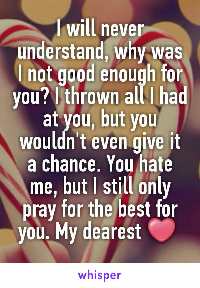 I will never understand, why was I not good enough for you? I thrown all I had at you, but you wouldn't even give it a chance. You hate me, but I still only pray for the best for you. My dearest ❤