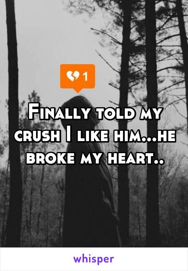 Finally told my crush I like him...he broke my heart..