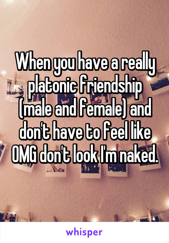 When you have a really platonic friendship (male and female) and don't have to feel like OMG don't look I'm naked.