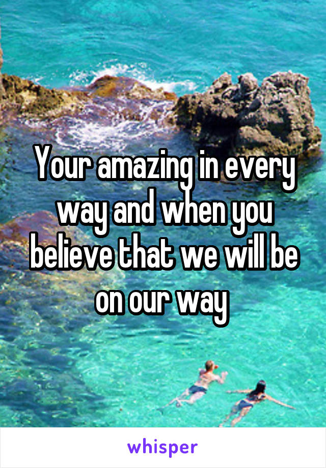 Your amazing in every way and when you believe that we will be on our way