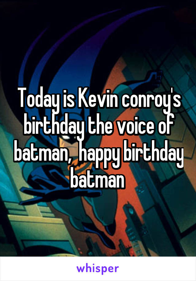 Today is Kevin conroy's birthday the voice of batman,  happy birthday batman