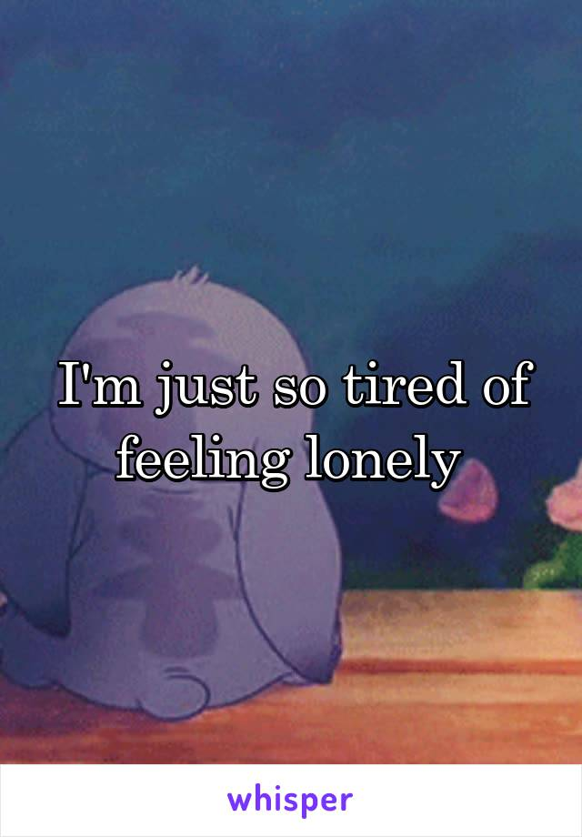 I'm just so tired of feeling lonely
