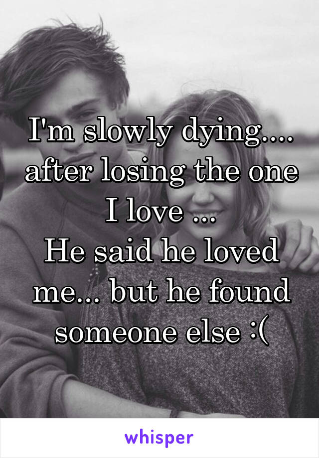 I'm slowly dying.... after losing the one I love ... He said he loved me... but he found someone else :(