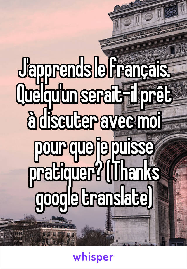 J'apprends le français. Quelqu'un serait-il prêt à discuter avec moi pour que je puisse pratiquer? (Thanks google translate)