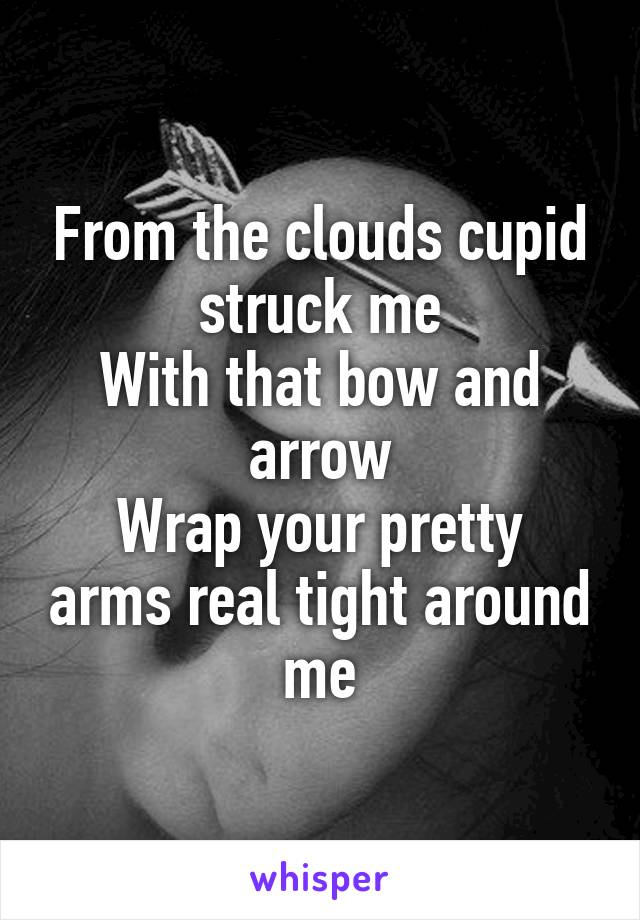 From the clouds cupid struck me With that bow and arrow Wrap your pretty arms real tight around me