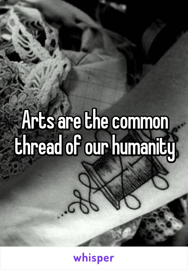 Arts are the common thread of our humanity