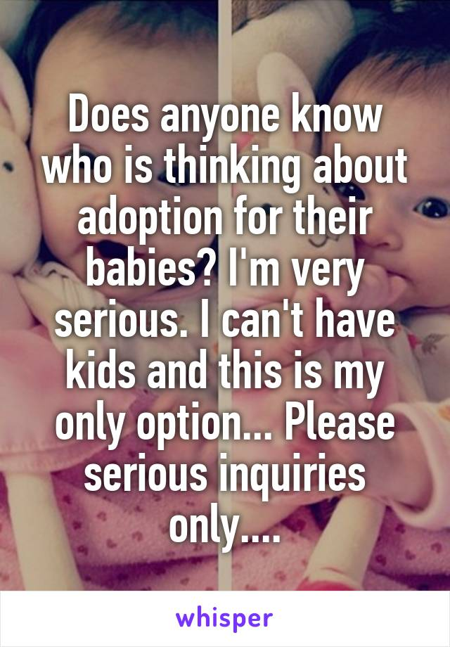 Does anyone know who is thinking about adoption for their babies? I'm very serious. I can't have kids and this is my only option... Please serious inquiries only....