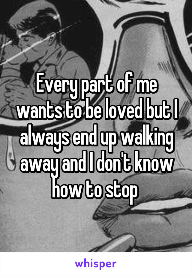 Every part of me wants to be loved but I always end up walking away and I don't know how to stop