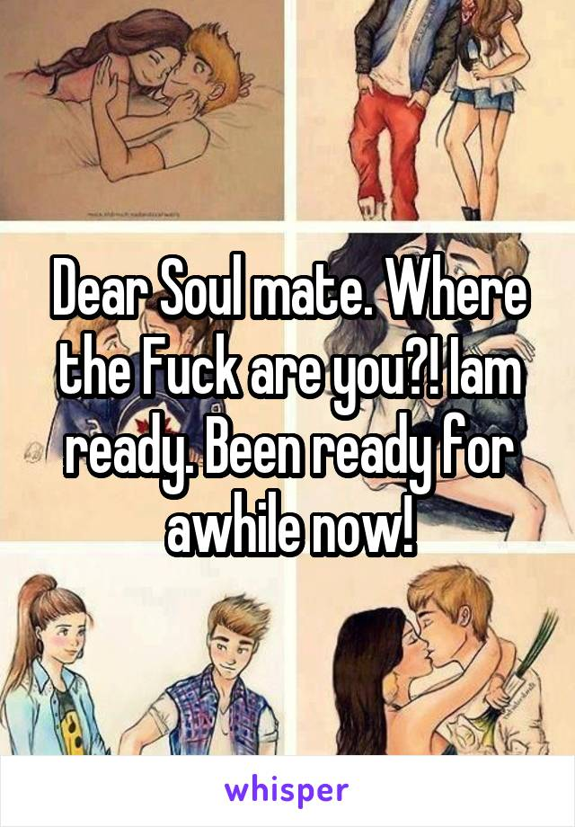Dear Soul mate. Where the Fuck are you?! Iam ready. Been ready for awhile now!