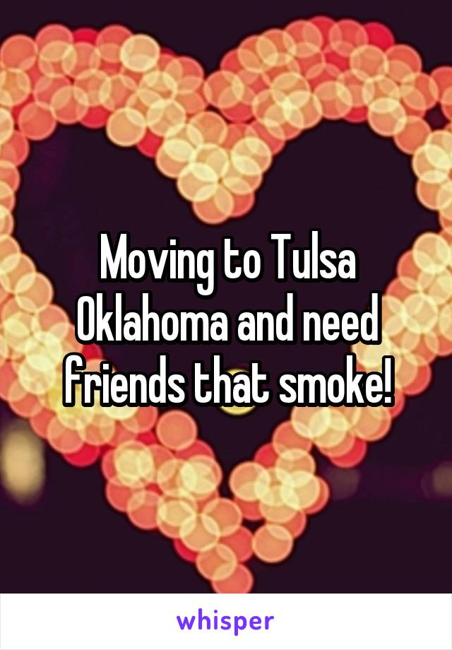 Moving to Tulsa Oklahoma and need friends that smoke!
