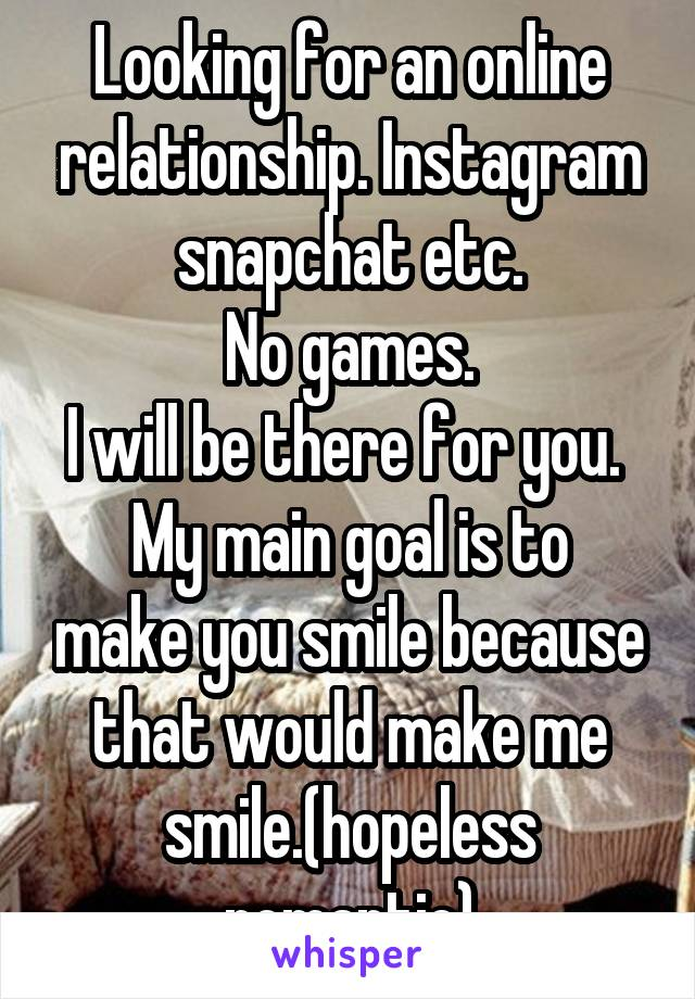 Looking for an online relationship. Instagram snapchat etc. No games. I will be there for you.  My main goal is to make you smile because that would make me smile.(hopeless romantic)