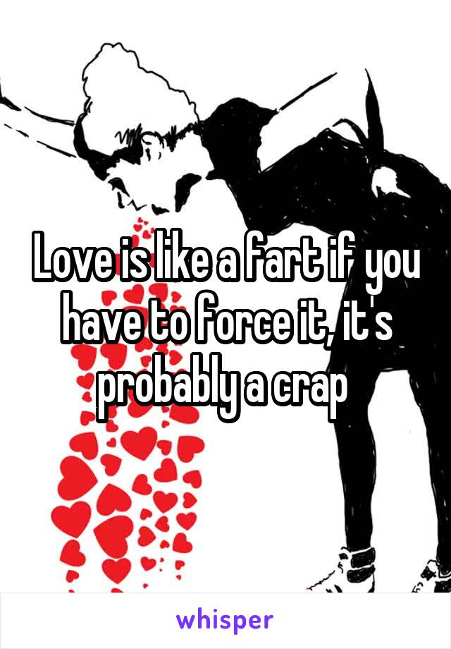 Love is like a fart if you have to force it, it's probably a crap
