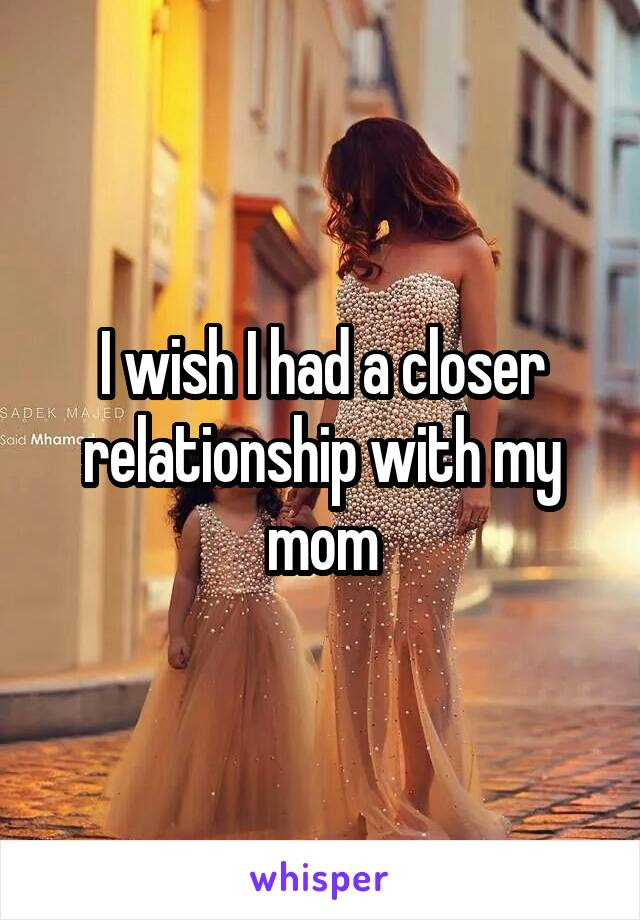 I wish I had a closer relationship with my mom