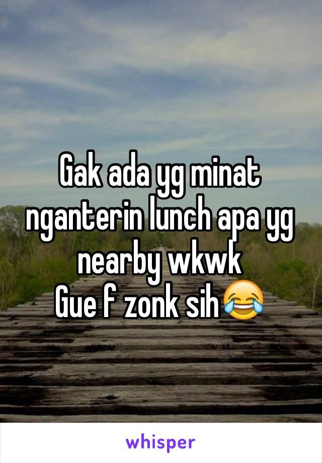Gak ada yg minat nganterin lunch apa yg nearby wkwk Gue f zonk sih😂