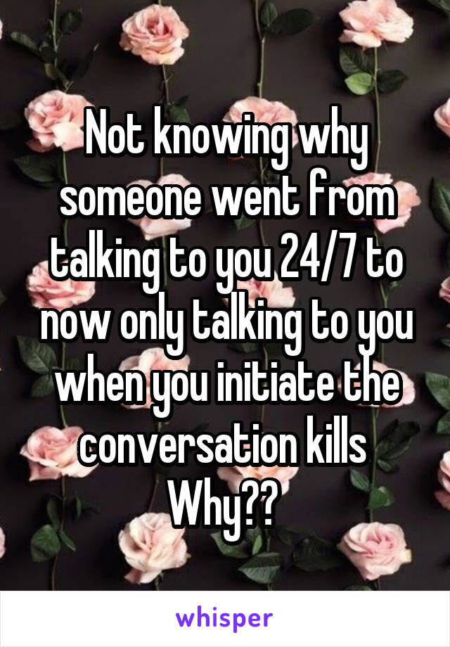 Not knowing why someone went from talking to you 24/7 to now only talking to you when you initiate the conversation kills  Why??