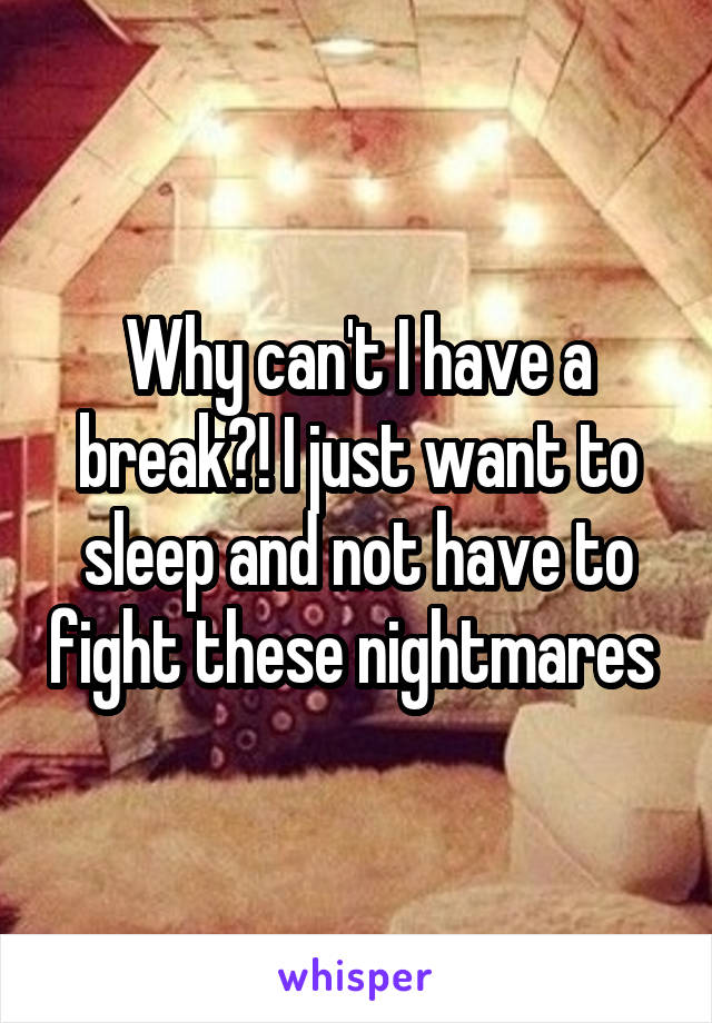 Why can't I have a break?! I just want to sleep and not have to fight these nightmares