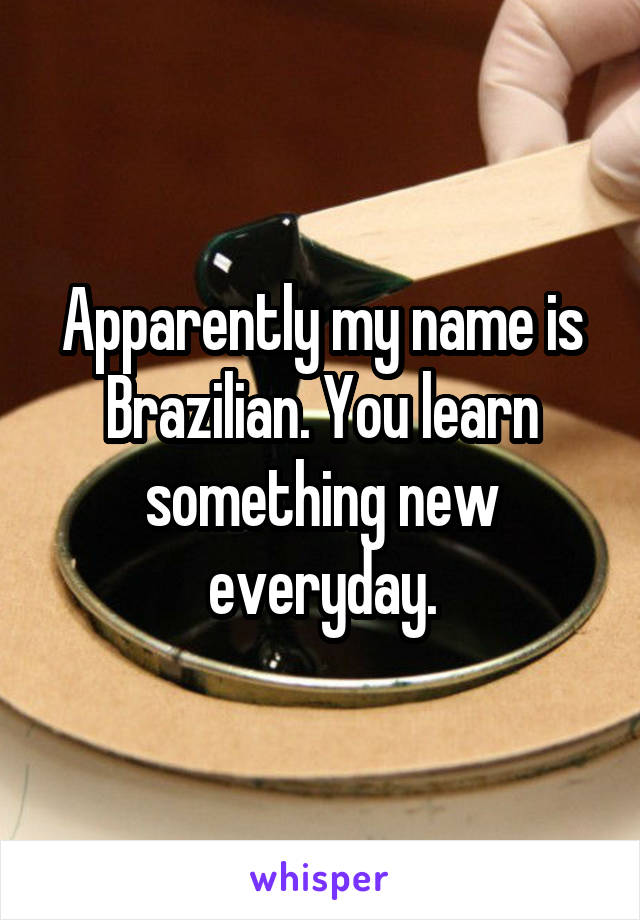 Apparently my name is Brazilian. You learn something new everyday.