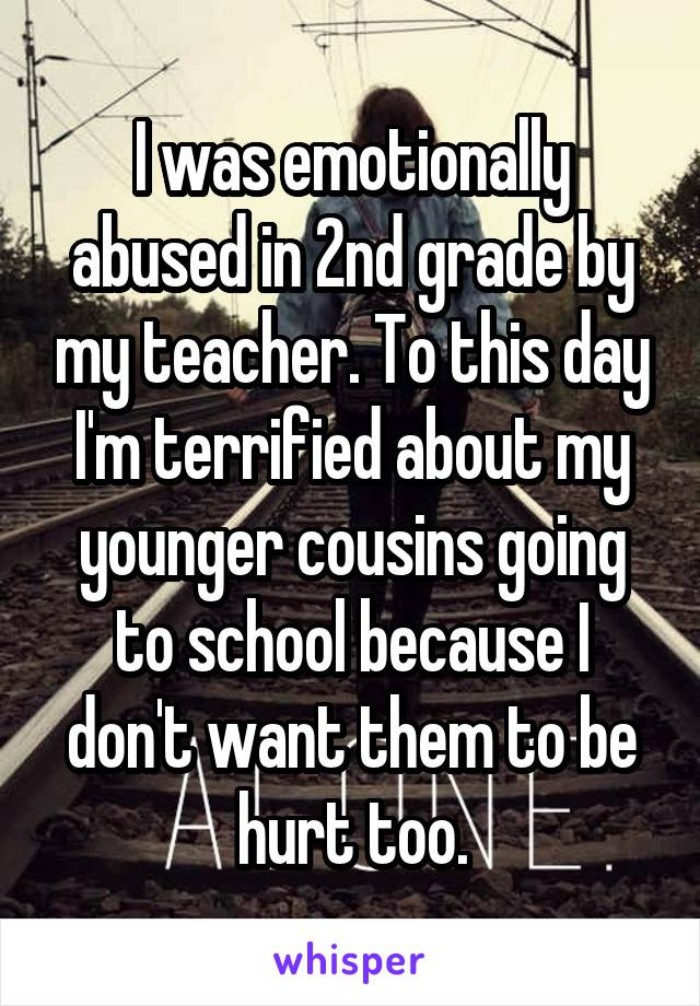 I was emotionally abused in 2nd grade by my teacher. To this day I'm terrified about my younger cousins going to school because I don't want them to be hurt too.