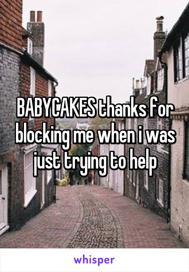 BABYCAKES thanks for blocking me when i was just trying to help