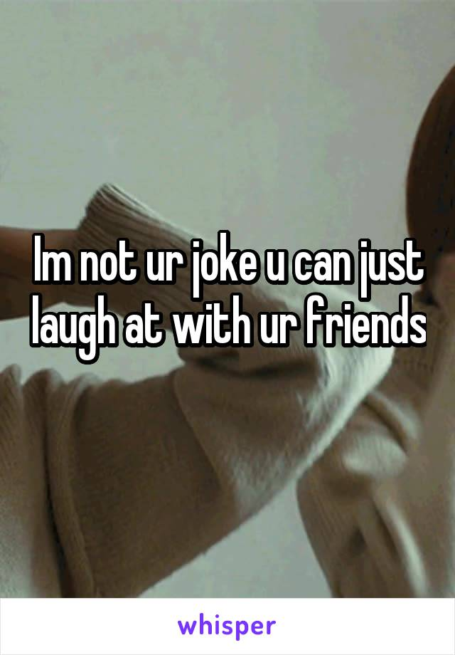 Im not ur joke u can just laugh at with ur friends