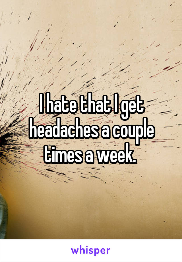 I hate that I get headaches a couple times a week.