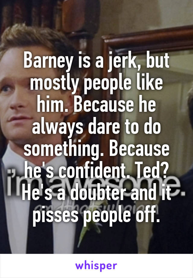 Barney is a jerk, but mostly people like him. Because he always dare to do something. Because he's confident. Ted? He's a doubter and it pisses people off.
