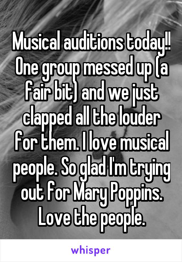 Musical auditions today!! One group messed up (a fair bit) and we just clapped all the louder for them. I love musical people. So glad I'm trying out for Mary Poppins. Love the people.