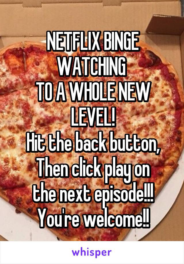 NETFLIX BINGE WATCHING  TO A WHOLE NEW LEVEL! Hit the back button, Then click play on the next episode!!! You're welcome!!
