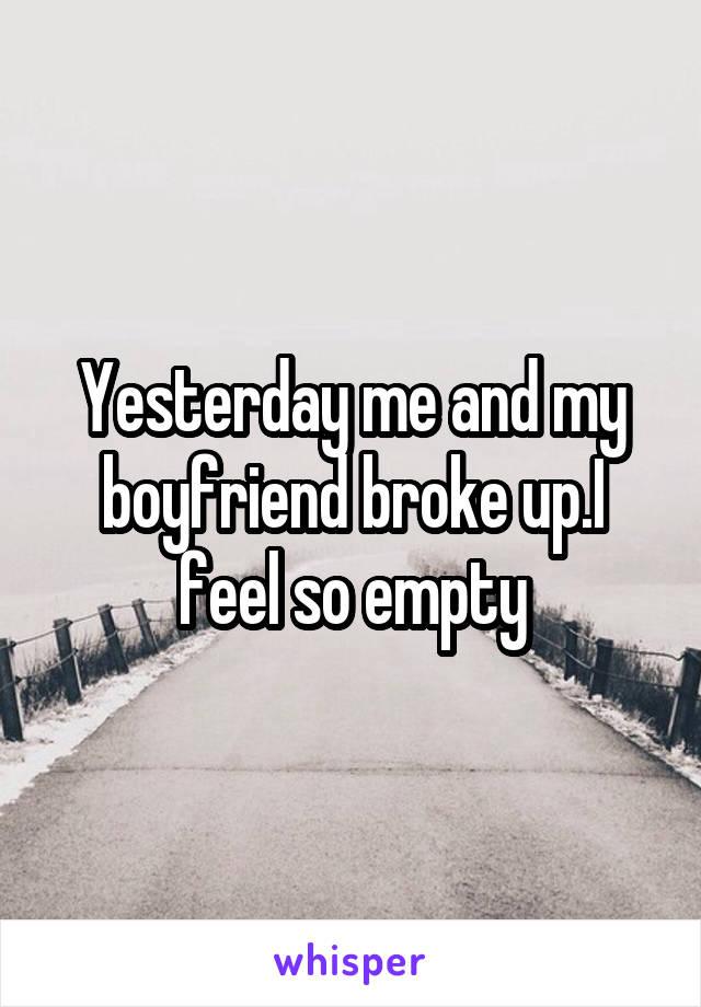 Yesterday me and my boyfriend broke up.I feel so empty