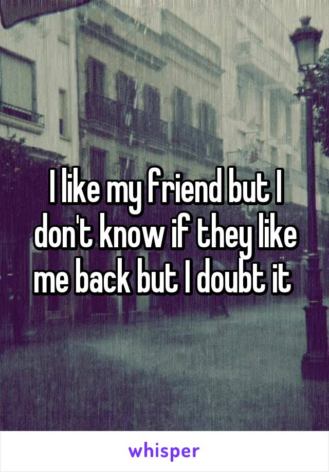 I like my friend but I don't know if they like me back but I doubt it