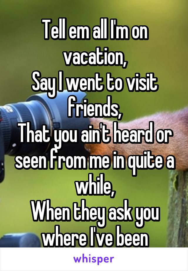 Tell em all I'm on vacation, Say I went to visit friends, That you ain't heard or seen from me in quite a while, When they ask you where I've been