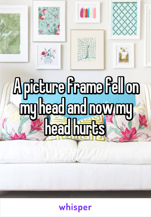 A picture frame fell on my head and now my head hurts