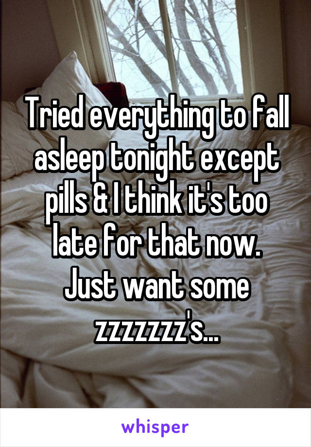 Tried everything to fall asleep tonight except pills & I think it's too late for that now. Just want some zzzzzzz's...