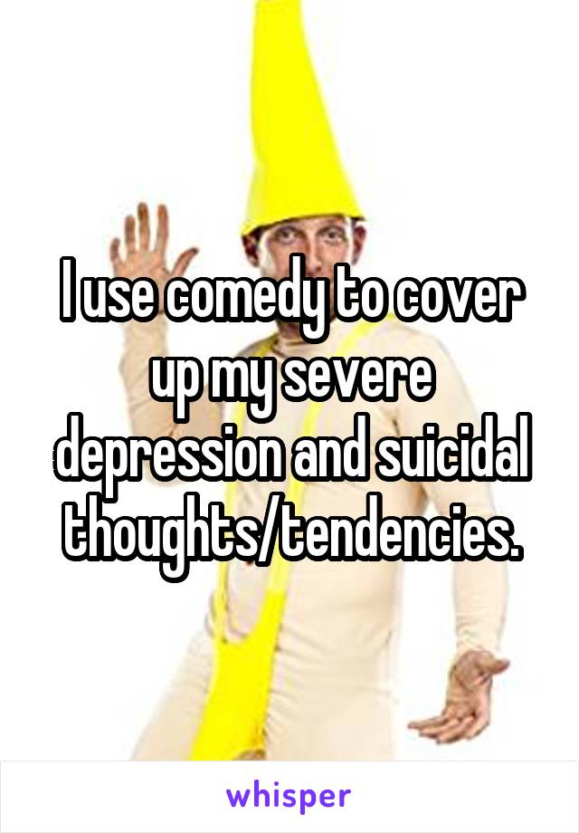 I use comedy to cover up my severe depression and suicidal thoughts/tendencies.